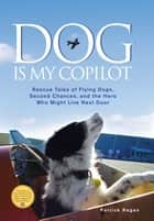 Dog Is My Copilot: Rescue Tales of Flying Dogs, Second Chances, and the Hero Who Might Live Next Door ebook by Patrick Regan
