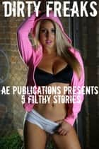 Dirty Freaks: 5 Filthy Stories ebook by AE Publications