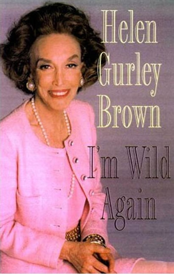 I'm Wild Again - Snippets from My Life and a Few Brazen Thoughts ebook by Helen Gurley Brown