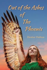 Out of the Ashes of the Phoenix ebook by Denise Dalton