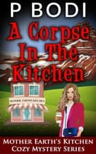 A Corpse in the Kitchen - Mother Earth's Kitchen Cozy Mystery Series, #6 ebook by P Bodi