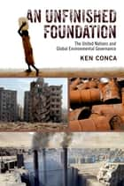 An Unfinished Foundation - The United Nations and Global Environmental Governance eBook by Ken Conca