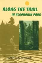 Along the Trail in Algonquin Park ebook by Ralph Bice