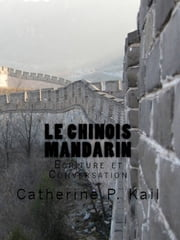 LE CHINOIS MANDARIN - ECRITURE ET CONVERSATION ebook by Catherine P. Kail