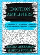 Emotion Amplifiers ebook by Angela Ackerman, Becca Puglisi