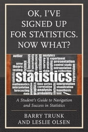 OK, I've Signed Up For Statistics. Now What?: A Student's Guide to Navigation and Success in Statistics ebook by Trunk, Barry