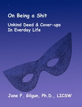 On Being a Shit: Unkind Deeds & Cover-Ups in Everyday Life ebook by Jane Gilgun