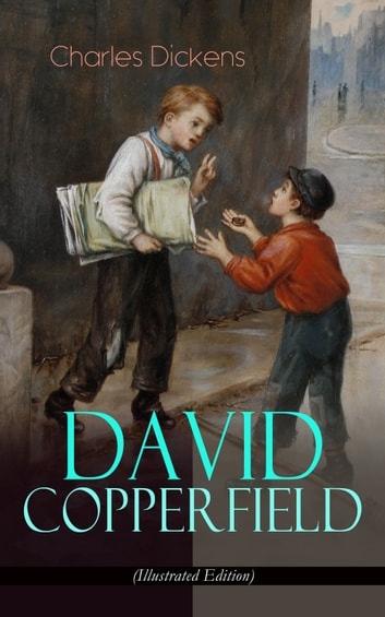 "DAVID COPPERFIELD (Illustrated Edition) - The Personal History, Adventures, Experience and Observation of David Copperfield the Younger of Blunderstone Rookery (Including ""The Life of Charles Dickens"" & Criticism of His Work) ebook by Charles Dickens"