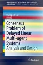 Consensus Problem of Delayed Linear Multi-agent Systems - Analysis and Design ebook by Cheng-Lin Liu, Fei Liu
