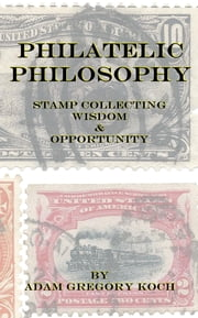 Philatelic Philosophy: Stamp Collecting Wisdom & Opportunity ebook by Adam Koch