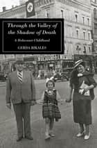 Through the Valley of the Shadow of Death - A Holocaust Childhood eBook by Cerda Bikales