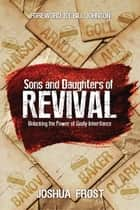Sons and Daughters of Revival - Unlocking the Power of Godly Inheritance ebook by Mr. Joshua Frost, Bill Johnson, Eric Johnson,...