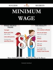 Minimum wage 86 Success Secrets - 86 Most Asked Questions On Minimum wage - What You Need To Know ebook by Kimberly Strickland