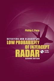 Detecting and Classifying Low Probability of Intercept Radar, Second Edition ebook by Pace, Philip E.