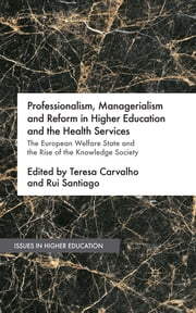 Professionalism, Managerialism and Reform in Higher Education and the Health Services - The European Welfare State and the Rise of the Knowledge Society ebook by Teresa Carvalho,Rui Santiago