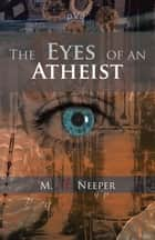The Eyes of an Atheist - A Collection of Responses to Common Theistic Arguments ekitaplar by M. A. Neeper