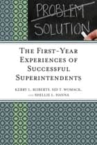 The First-Year Experiences of Successful Superintendents ebook by Kerry Roberts,Shellie L. Hanna,Sid T. Womack