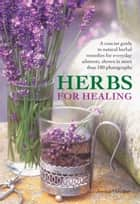 Herbs for Healing - A Concise Guide to Natural Remedies For Everyday Ailments, Shwon in More Than 180 Photographs ebook by Jessica Houdret