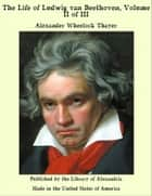 The Life of Ludwig van Beethoven, Volume II of III ebook by Alexander Wheelock Thayer