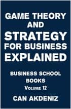 Game Theory and Strategy for Business Explained: Business School Books Volume 12 ebook by Can Akdeniz
