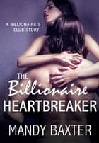 The Billionaire Heartbreaker - A Billionaire's Club Story ebook by Mandy Baxter