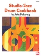 Studio/Jazz Drum Cookbook ebook by John Pickering