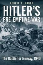 Hitler's Preemptive War - The Battle for Norway, 1940 ebook by Henrik Lunde