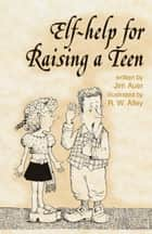 Elf-help for Raising a Teen ebook by Jim Auer, R. W. Alley