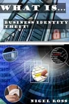 What Is....Business Identity Theft! ebook by Nigel Ross