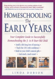 Homeschooling: The Early Years - Your Complete Guide to Successfully Homeschooling the 3- to 8- Year-Old Child ebook by Linda Dobson