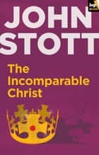 The Incomparable Christ eBook by John Stott