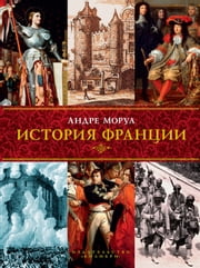 История Франции ebook by Андре Моруа