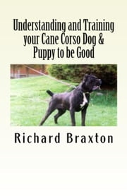 Understanding and Training your Cane Corso Dog & Puppy to be Good ebook by Richard Braxton