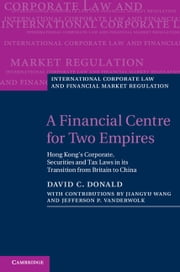 A Financial Centre for Two Empires - Hong Kong's Corporate, Securities and Tax Laws in its Transition from Britain to China ebook by David C. Donald,Jiangyu Wang,Jefferson P. VanderWolk