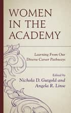 Women in the Academy - Learning From Our Diverse Career Pathways ebook by Nichola D. Gutgold, Angela R. Linse, Carmen Twillie Ambar,...