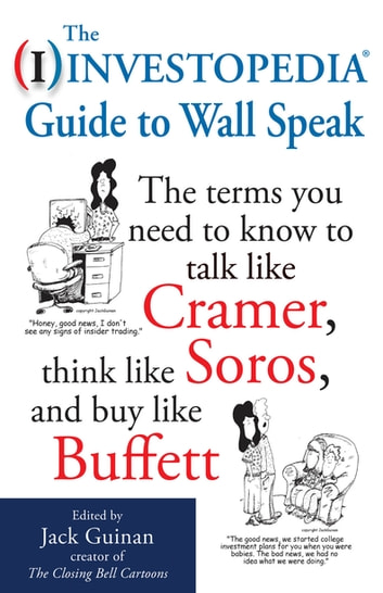 The Investopedia Guide to Wall Speak: The Terms You Need to Know to Talk Like Cramer, Think Like Soros, and Buy Like Buffett ebook by INVESTOPEDIA