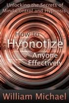 How to Hypnotize Anyone Effectively ebook by William Michael