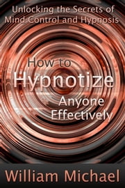 How to Hypnotize Anyone Effectively - Unlocking the Secrets of Mind Control and Hypnosis ebook by William Michael