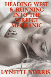 Heading West & Running Into The Perfect Mechanic (Taboo Erotica) ebook by Lynette Norris
