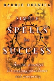 Simple Spells for Success - Ancient Practices for Creating Abundance and Prosperity ebook by Barrie Dolnick