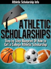 Athletic Scholarships: (Step By Step Blueprint of How to Get a College Athletic Scholarship) ebook by Lynn West, Athletic Scholarship Info