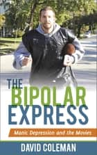 The Bipolar Express - Manic Depression and the Movies ebook by David Coleman