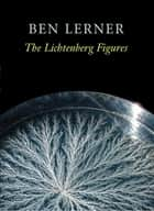 The Lichtenberg Figures ebook by Ben Lerner