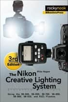 The Nikon Creative Lighting System, 3rd Edition - Using the SB-500, SB-600, SB-700, SB-800, SB-900, SB-910, and R1C1 Flashes ebook by Mike Hagen