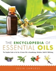 The Encyclopedia of Essential Oils - The Complete Guide to the Use of Aromatic Oils In Aromatherapy, Herbalism, Health, and Well Being ebook by Julia Lawless
