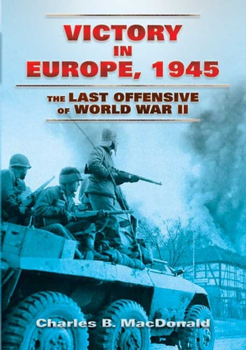 Victory in Europe, 1945 - The Last Offensive of World War II ebook by Charles B. MacDonald