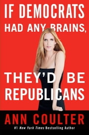If Democrats Had Any Brains, They'd Be Republicans ebook by Ann Coulter