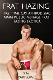 Frat Hazing (First Time Gay Aphrodisiac MMM Public Menage Frat Hazing Erotica) ebook by S M Partlowe