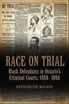 Race on Trial - Black Defendants in Ontario's Criminal Courts, 1858-1958 ebook by Barrington  Walker