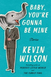 Baby, You're Gonna Be Mine - Stories ebook by Kevin Wilson